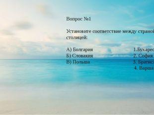 Вопрос №1 Установите соответствие между страной и столицей: А) Болгария 1.Бух