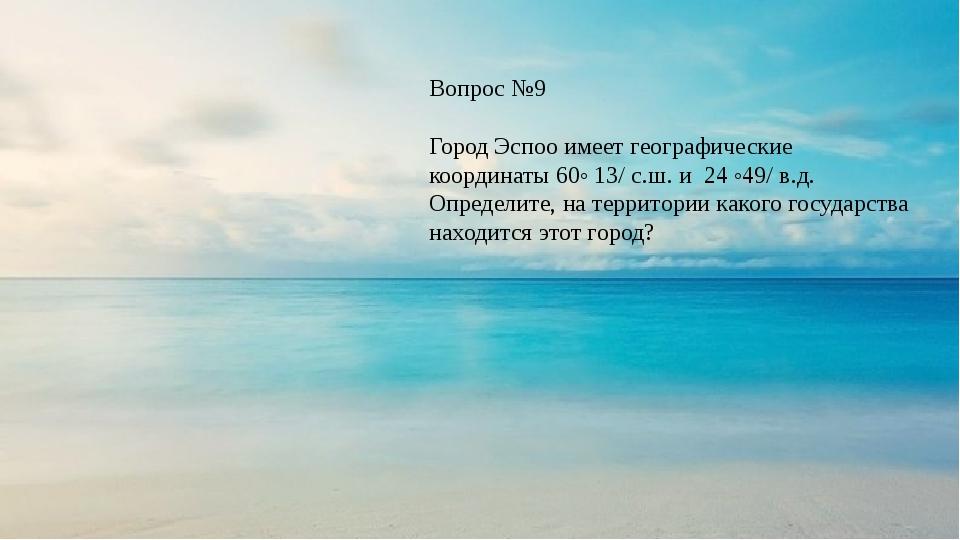 Вопрос №9 Город Эспоо имеет географические координаты 60◦ 13/ с.ш. и 24 ◦49/...