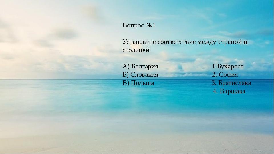 Вопрос №1 Установите соответствие между страной и столицей: А) Болгария 1.Бух...