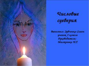 Числовые суеверия выполнил: Зубченко Семен ученик 5 класса Руководитель: Маля