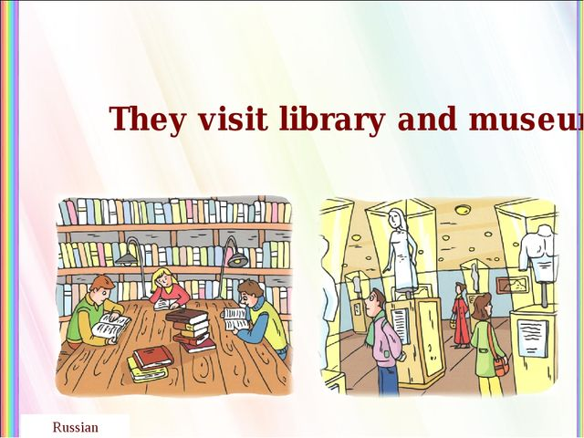 They visit library and museum. Russian