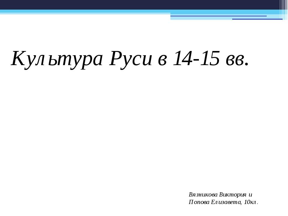 Культура Руси в 14-15 вв. Вязникова Виктория и Попова Елизавета, 10кл.