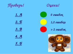 Проверь! 1. А 2. Б 3. В 4. А 5. Б Оцени!