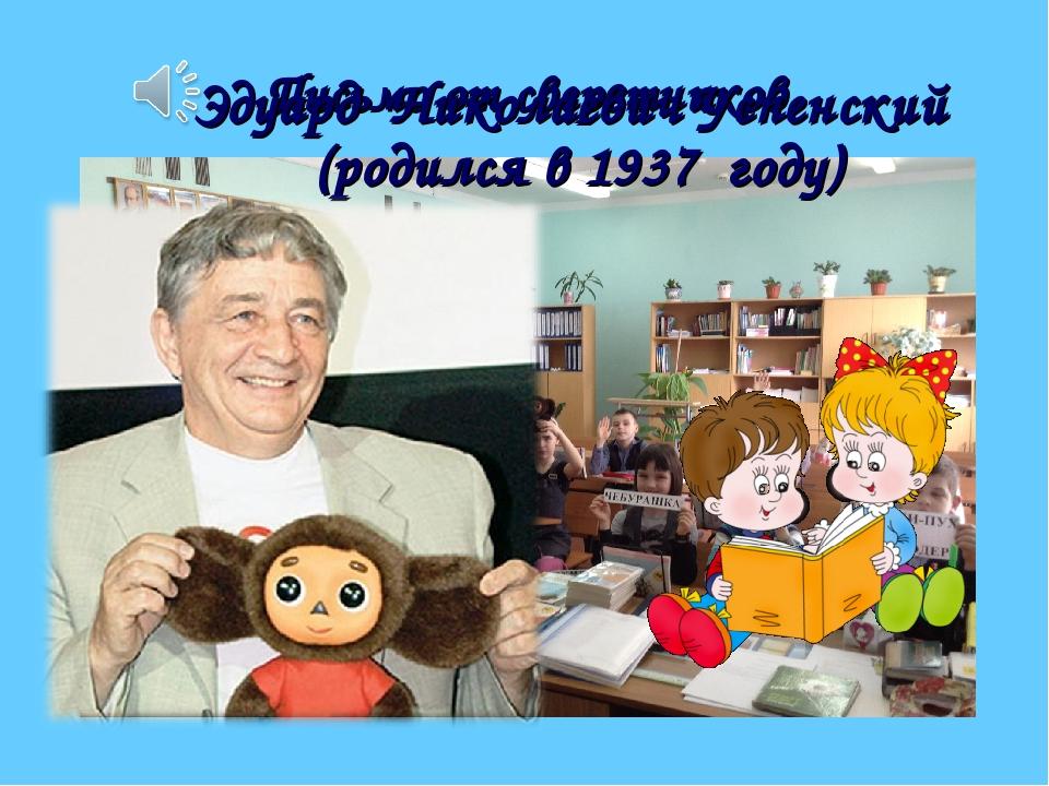 Письмо от сверстников Эдуард Николаевич Успенский (родился в 1937 году)