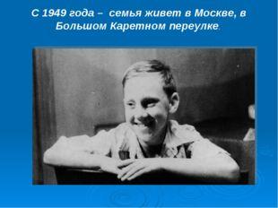 С 1949 года – семья живет в Москве, в Большом Каретном переулке.