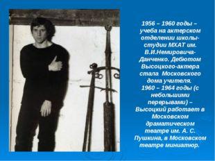 1956 – 1960 годы – учеба на актерском отделении школы-студии МХАТ им. В.И.Не