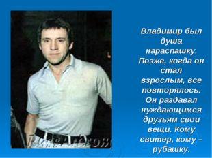 Владимир был душа нараспашку. Позже, когда он стал взрослым, все повторялось.