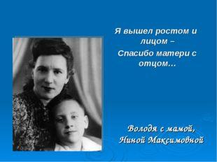 Володя с мамой, Ниной Максимовной Я вышел ростом и лицом – Спасибо матери с о