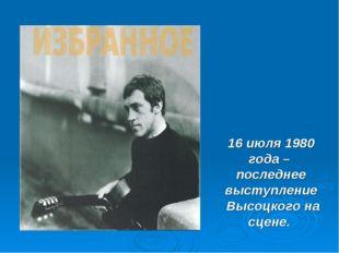 16 июля 1980 года – последнее выступление Высоцкого на сцене.