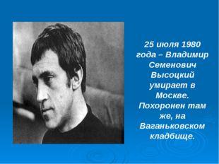 25 июля 1980 года – Владимир Семенович Высоцкий умирает в Москве. Похоронен т