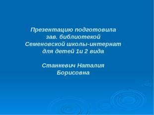Презентацию подготовила зав. библиотекой Семеновской школы-интернат для детей