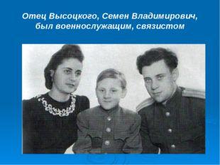Отец Высоцкого, Семен Владимирович, был военнослужащим, связистом