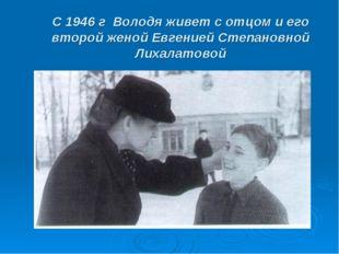 С 1946 г Володя живет с отцом и его второй женой Евгенией Степановной Лихалат