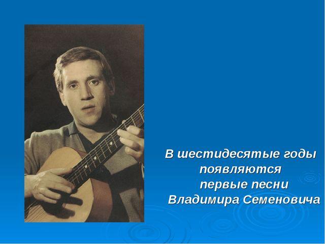 В шестидесятые годы появляются первые песни Владимира Семеновича