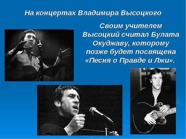 На концертах Владимира Высоцкого Своим учителем Высоцкий считал Булата Окуджа...