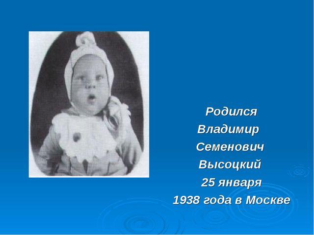 Родился Владимир Семенович Высоцкий 25 января 1938 года в Москве