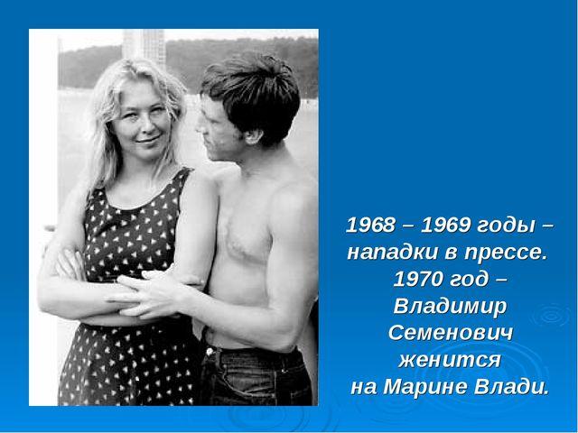 1968 – 1969 годы – нападки в прессе. 1970 год – Владимир Семенович женится на...