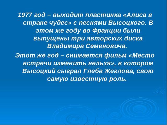 1977 год – выходит пластинка «Алиса в стране чудес» с песнями Высоцкого. В эт...