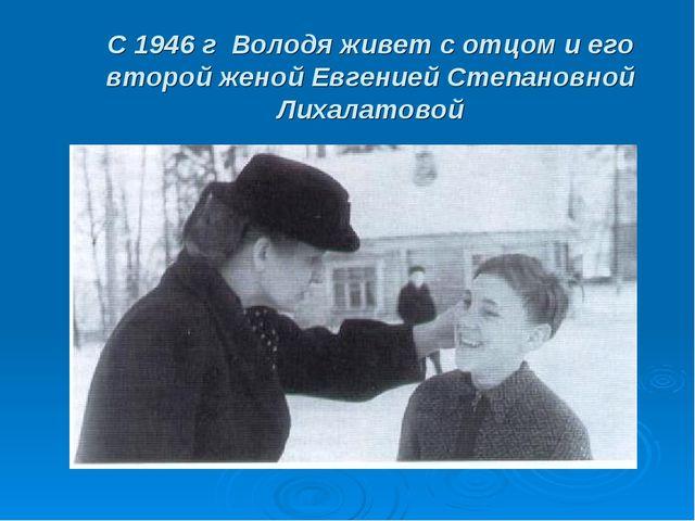 С 1946 г Володя живет с отцом и его второй женой Евгенией Степановной Лихалат...