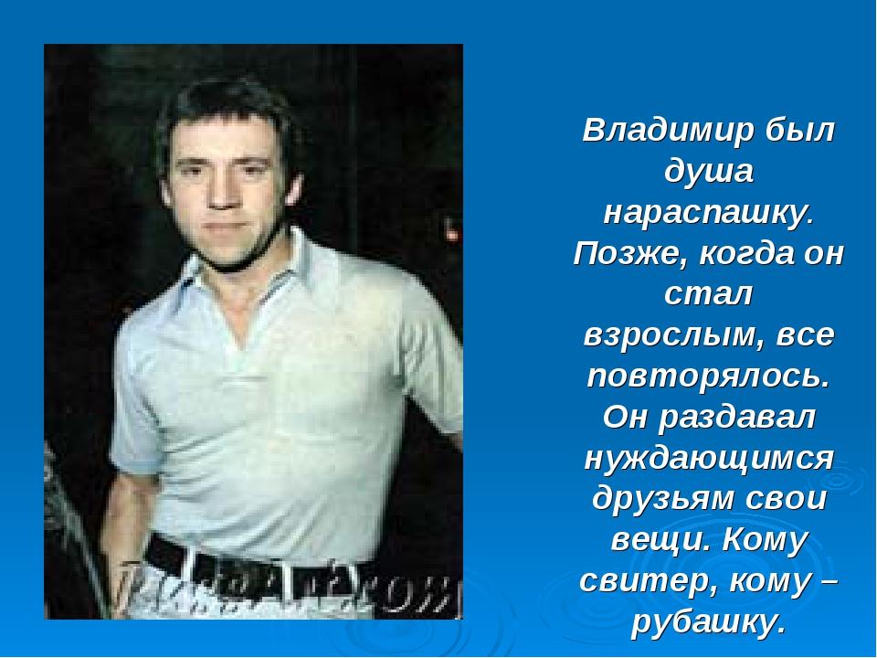 Владимир был душа нараспашку. Позже, когда он стал взрослым, все повторялось....