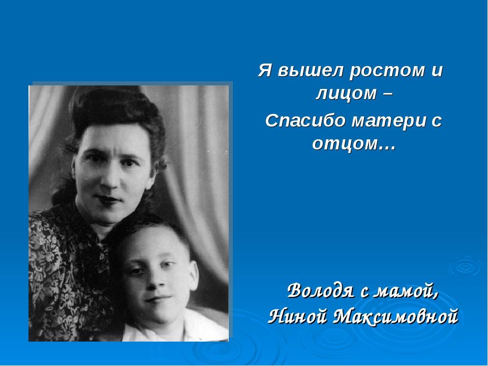 Володя с мамой, Ниной Максимовной Я вышел ростом и лицом – Спасибо матери с о...