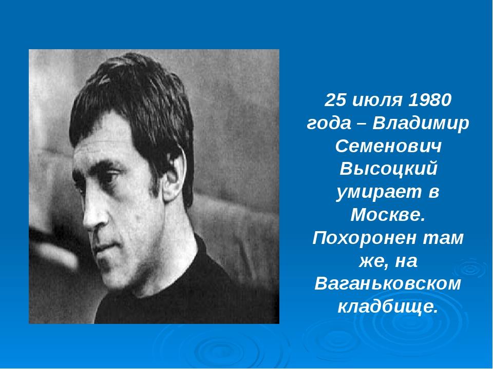 25 июля 1980 года – Владимир Семенович Высоцкий умирает в Москве. Похоронен т...