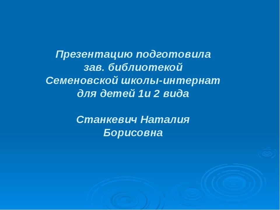 Презентацию подготовила зав. библиотекой Семеновской школы-интернат для детей...