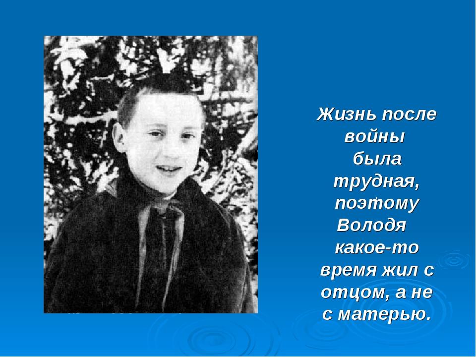. Жизнь после войны была трудная, поэтому Володя какое-то время жил с отцом,...