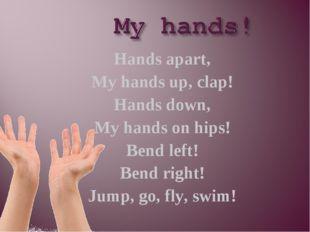 Hands apart, My hands up, clap! Hands down, My hands on hips! Bend left! Bend