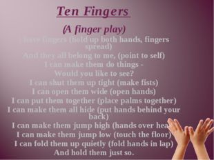 (A finger play) I have fingers (hold up both hands, fingers spread) And they