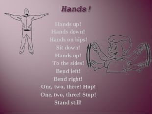Hands up! Hands down! Hands on hips! Sit down! Hands up! To the sides! Bend l