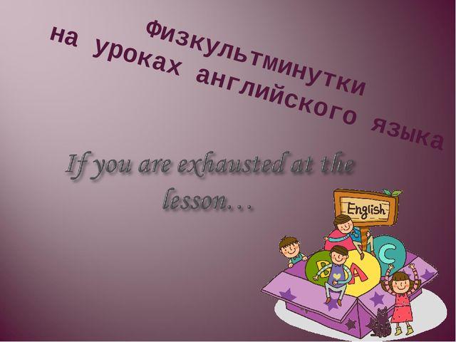 Физкультминутки на уроках английского языка
