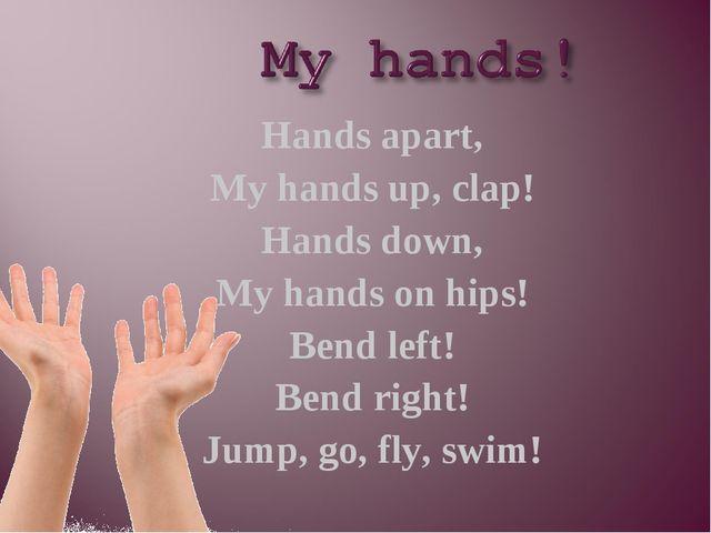 Hands apart, My hands up, clap! Hands down, My hands on hips! Bend left! Bend...
