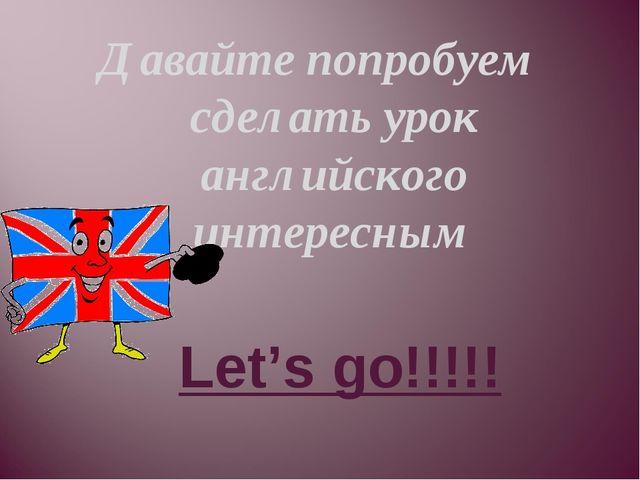 Давайте попробуем сделать урок английского интересным Let's go!!!!!