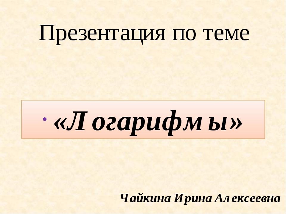 Презентация по теме «Логарифмы» Чайкина Ирина Алексеевна