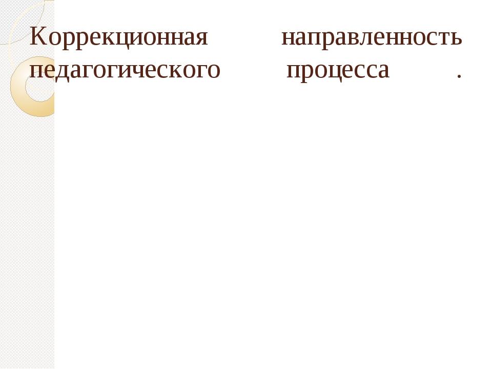 Коррекционная направленность педагогического процесса .