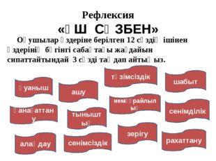 Рефлексия «ҮШ СӨЗБЕН» Оқушылар өздеріне берілген 12 сөздің ішінен өздерінің б
