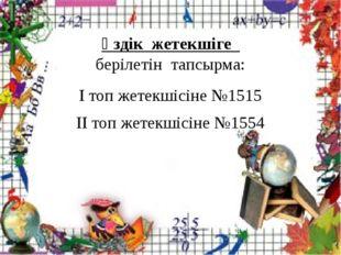 Үздік жетекшіге берілетін тапсырма: I топ жетекшісіне №1515 II топ жетекшісі