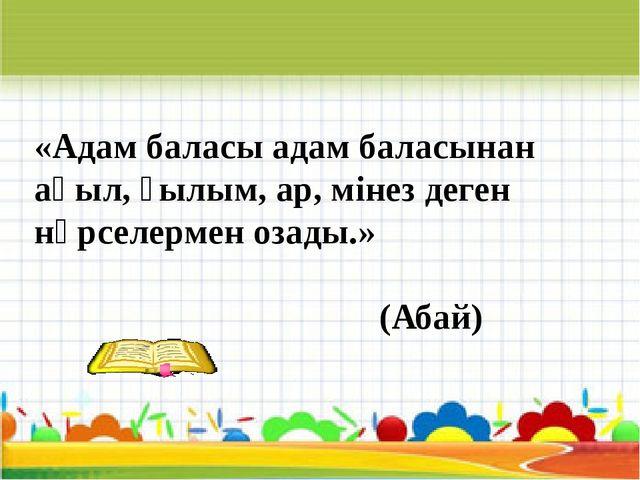 «Адам баласы адам баласынан ақыл, ғылым, ар, мінез деген нәрселермен озады.»...