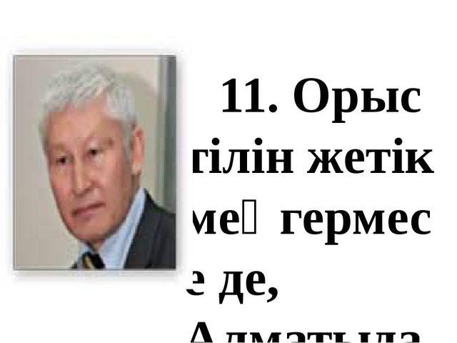 11. Орыс тілін жетік меңгермесе де, Алматыдағы физика-математика мектебінд...