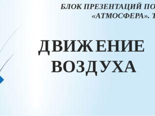 ДВИЖЕНИЕ ВОЗДУХА БЛОК ПРЕЗЕНТАЦИЙ ПО ТЕМЕ «АТМОСФЕРА». ТЕМА 4