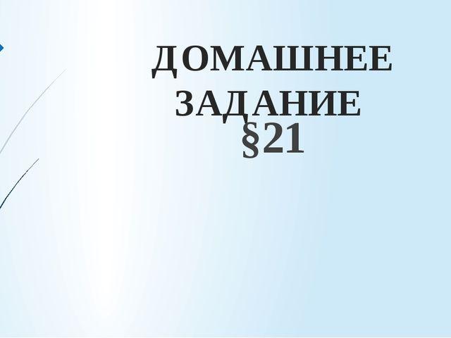 ДОМАШНЕЕ ЗАДАНИЕ §21