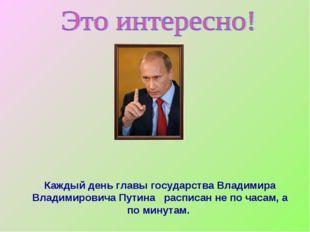 Каждый день главы государства Владимира Владимировича Путина расписан не по ч