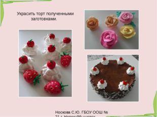 Носкова С.Ю. ГБОУ ООШ № 21 г. Новокуйбышевск Украсить торт полученными загото