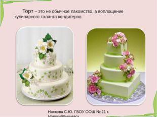 Носкова С.Ю. ГБОУ ООШ № 21 г. Новокуйбышевск Торт – это не обычное лакомство,