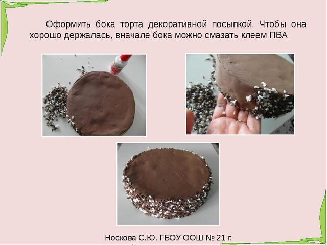 Носкова С.Ю. ГБОУ ООШ № 21 г. Новокуйбышевск Оформить бока торта декоративно...