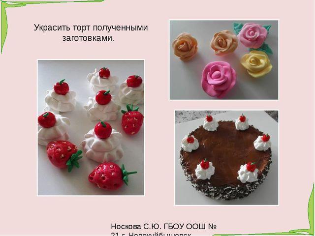 Носкова С.Ю. ГБОУ ООШ № 21 г. Новокуйбышевск Украсить торт полученными загото...