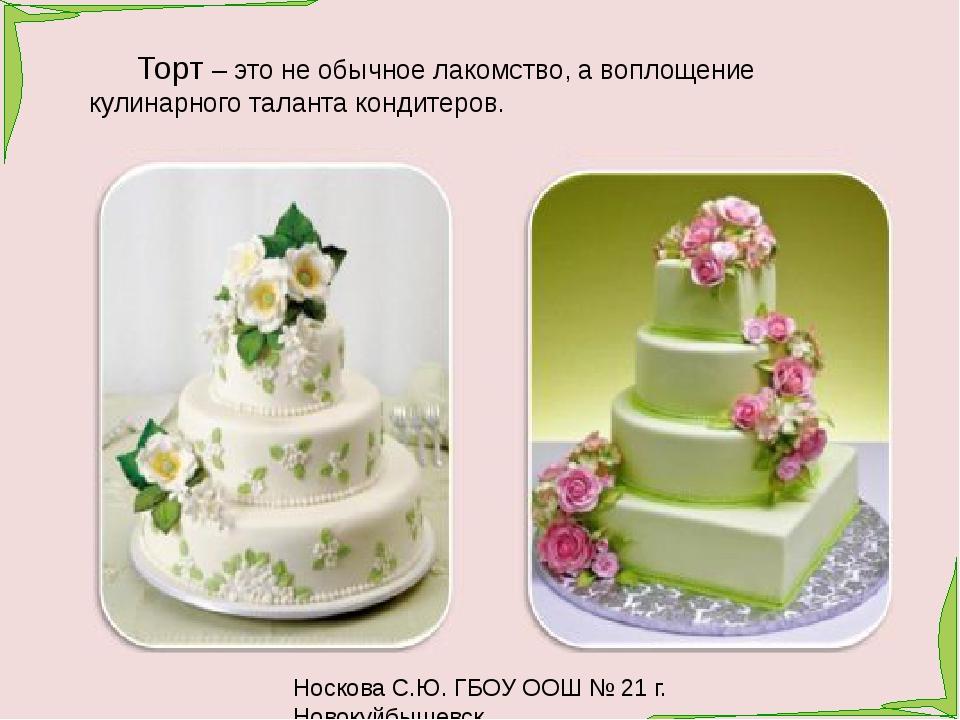 Носкова С.Ю. ГБОУ ООШ № 21 г. Новокуйбышевск Торт – это не обычное лакомство,...