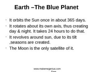 It orbits the Sun once in about 365 days. It rotates about its own axis, thus