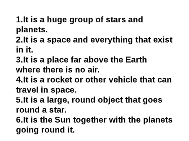 It is a huge group of stars and planets. It is a space and everything that e...